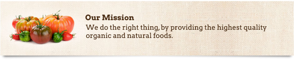 Our Mission: We do the right thing, by providing the highest quality organic and natural foods.